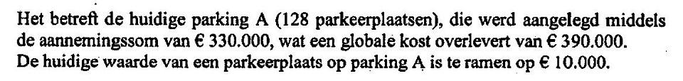 Het betreft de huidige parking A (128 parkeerplaatsen), die werd aangelegd middels de aannemingssom van € 330.000, wat een globale kost overlevert van € 390.000. De huidige waarde van een parkeerplaats op parking A is te ramen op € 10.000.